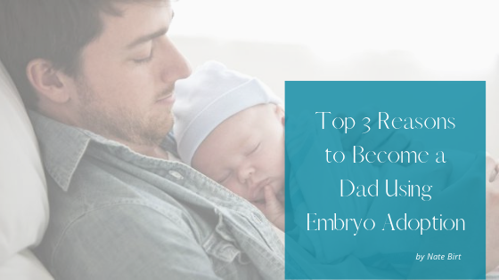 Top Three Reasons to Become a Dad Using Embryo Adoption